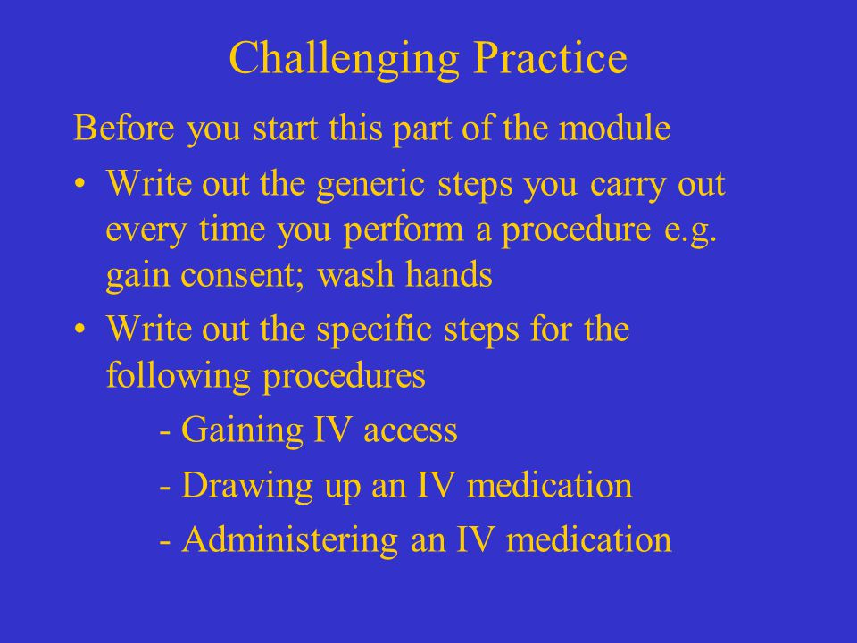Challenging Practice Before you start this part of the module Write out the generic steps you carry out every time you perform a procedure e.g.