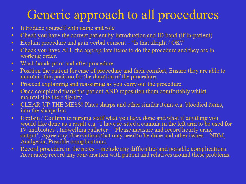 Generic approach to all procedures Introduce yourself with name and role Check you have the correct patient by introduction and ID band (if in-patient) Explain procedure and gain verbal consent – 'Is that alright / OK ' Check you have ALL the appropriate items to do the procedure and they are in working order.