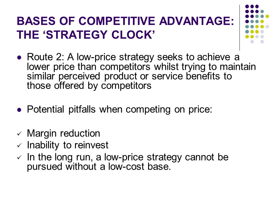 BASES OF COMPETITIVE ADVANTAGE: THE 'STRATEGY CLOCK' Route 2: A low-price strategy seeks to achieve a lower price than competitors whilst trying to ma