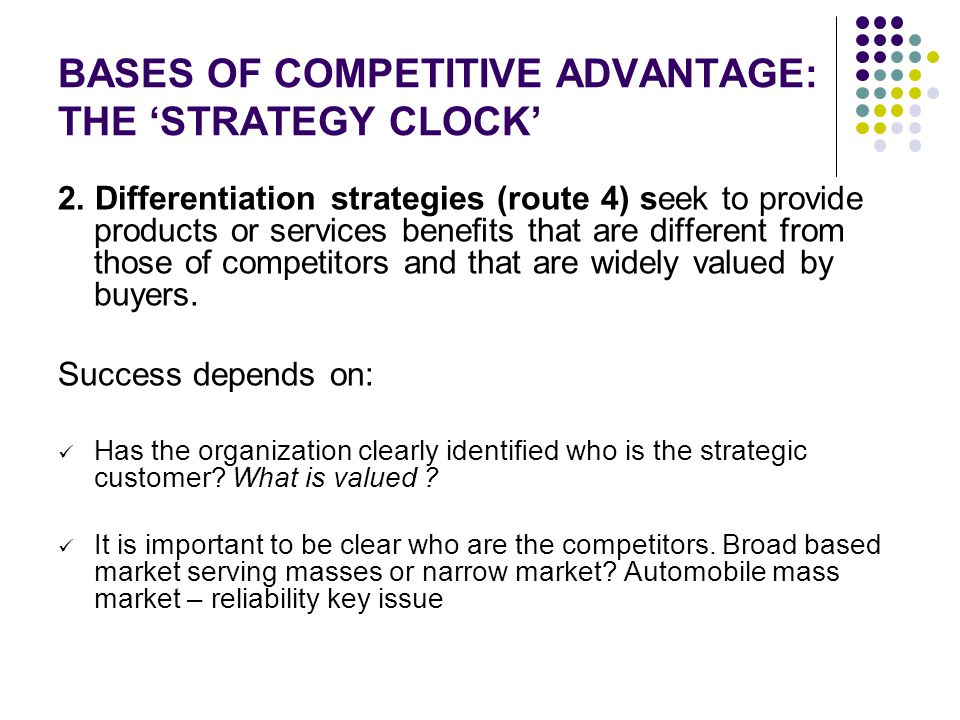 BASES OF COMPETITIVE ADVANTAGE: THE 'STRATEGY CLOCK' 2. Differentiation strategies (route 4) seek to provide products or services benefits that are dif