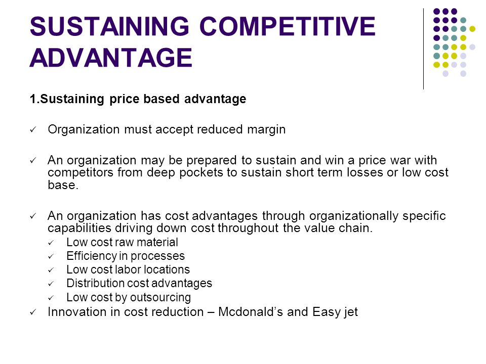SUSTAINING COMPETITIVE ADVANTAGE 1.Sustaining price based advantage Organization must accept reduced margin An organization may be prepared to sustain