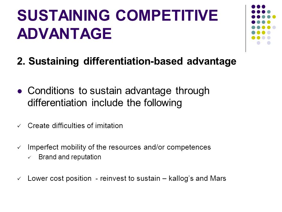 SUSTAINING COMPETITIVE ADVANTAGE 2. Sustaining differentiation-based advantage Conditions to sustain advantage through differentiation include the fol