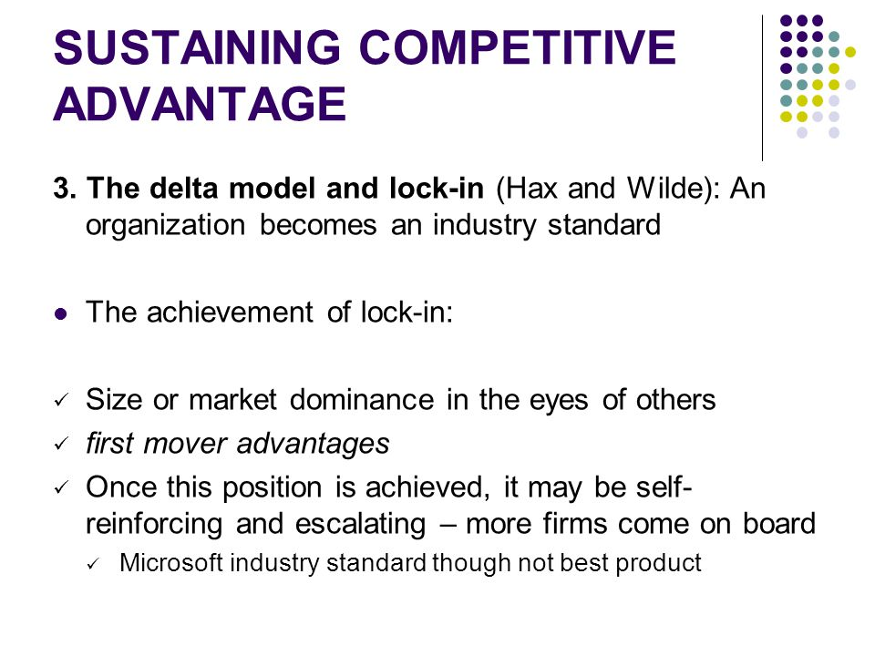 SUSTAINING COMPETITIVE ADVANTAGE 3. The delta model and lock-in (Hax and Wilde): An organization becomes an industry standard The achievement of lock-