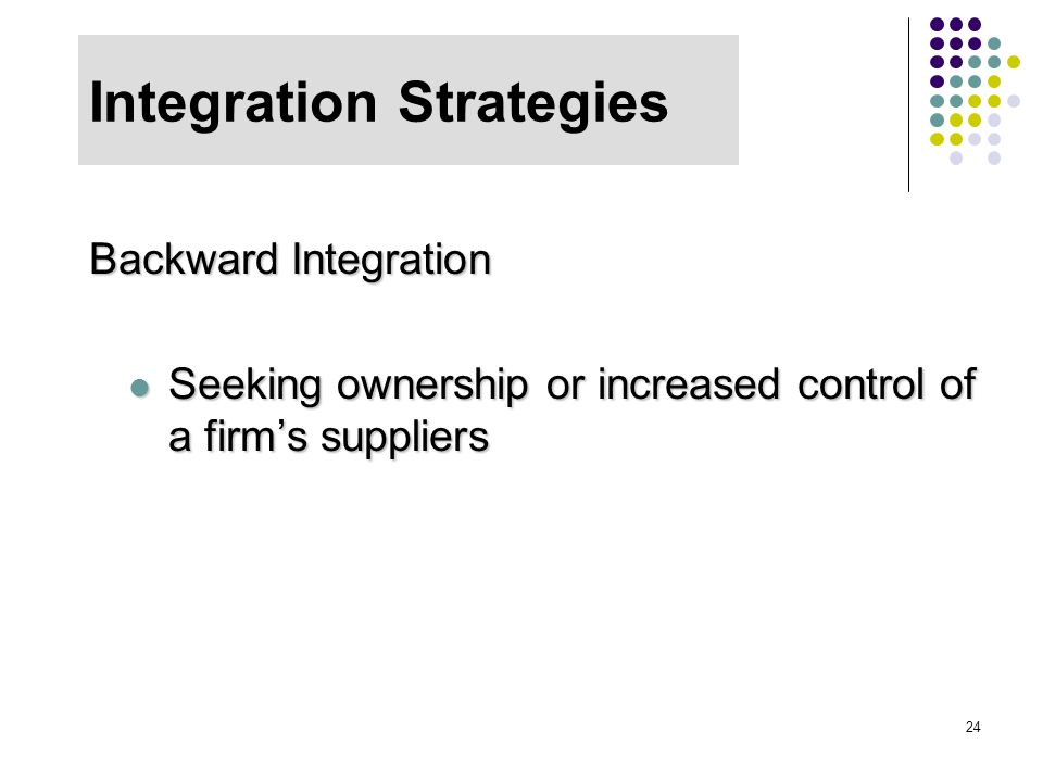 24 Integration Strategies Backward Integration Seeking ownership or increased control of a firm's suppliers Seeking ownership or increased control of