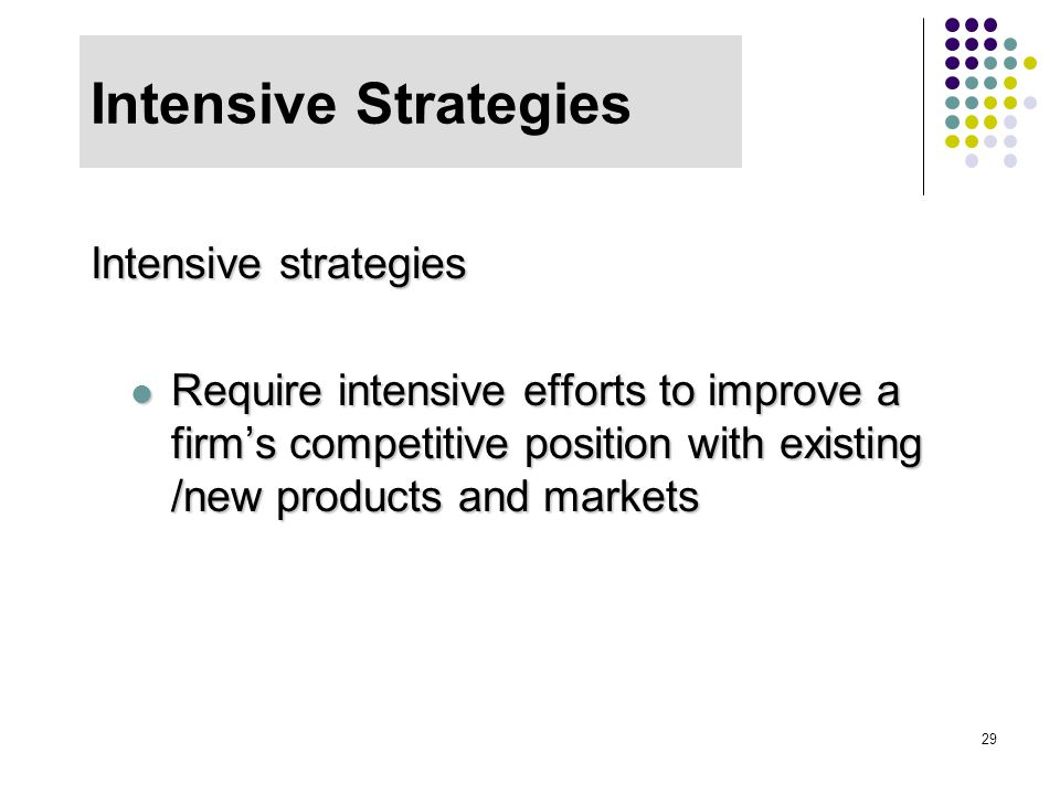 29 Intensive Strategies Intensive strategies Require intensive efforts to improve a firm's competitive position with existing /new products and market