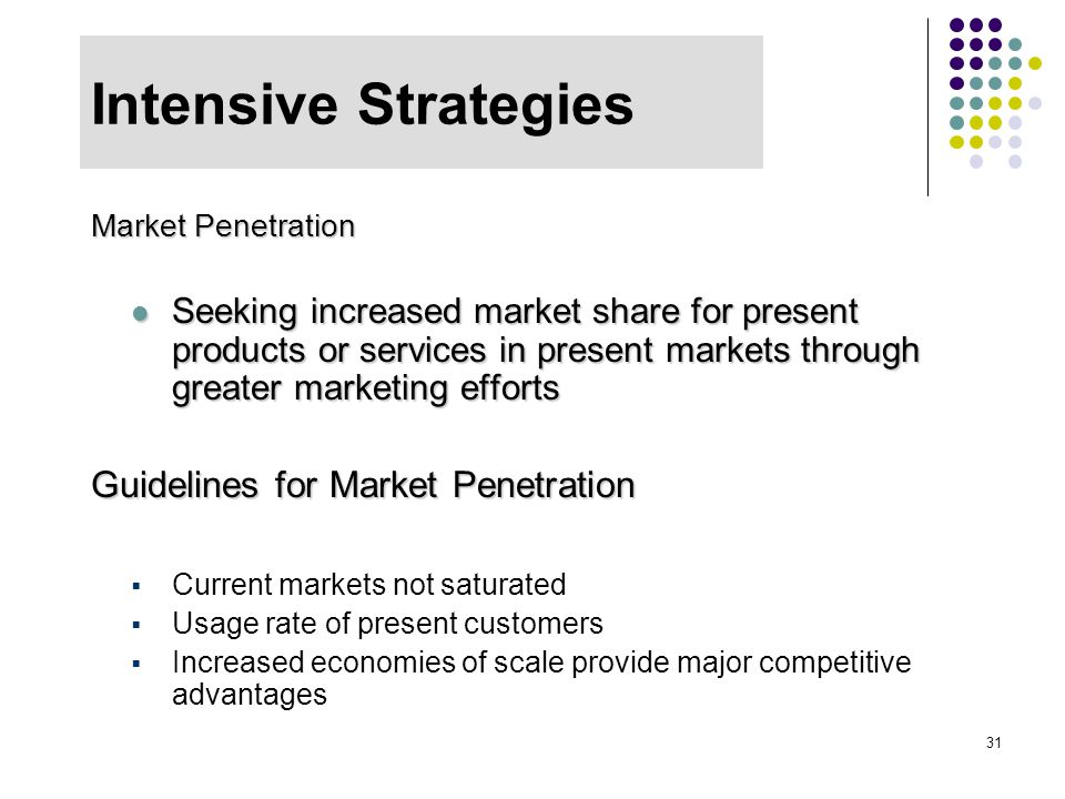 31 Intensive Strategies Market Penetration Seeking increased market share for present products or services in present markets through greater marketin