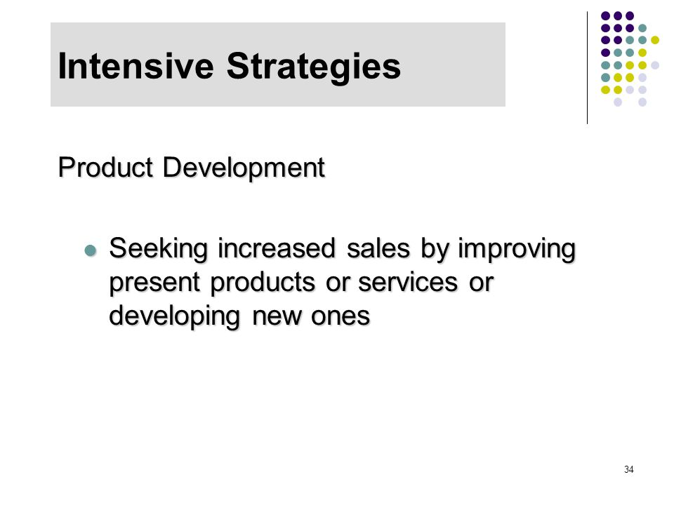 34 Intensive Strategies Product Development Seeking increased sales by improving present products or services or developing new ones Seeking increased