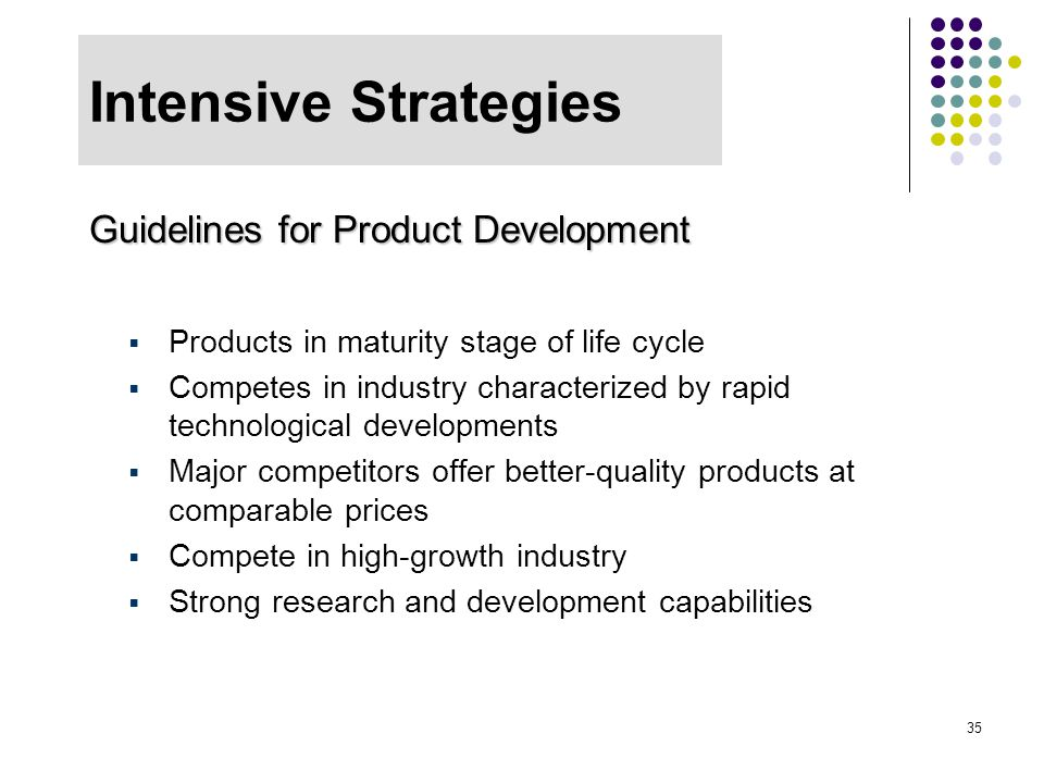 35 Intensive Strategies Guidelines for Product Development  Products in maturity stage of life cycle  Competes in industry characterized by rapid te