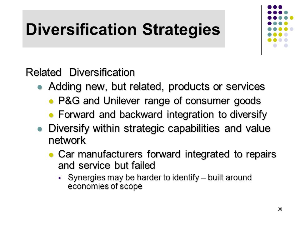 38 Diversification Strategies Related Diversification Adding new, but related, products or services Adding new, but related, products or services P&G