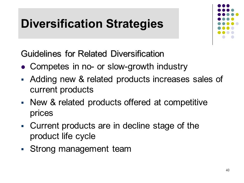 40 Diversification Strategies Guidelines for Related Diversification Competes in no- or slow-growth industry  Adding new & related products increases