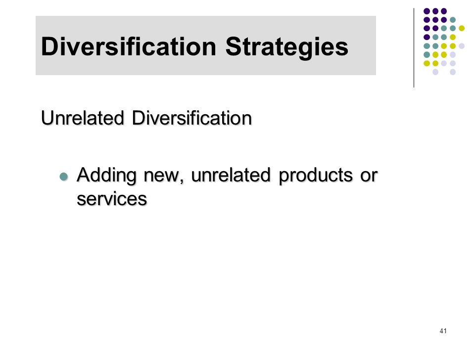41 Diversification Strategies Unrelated Diversification Adding new, unrelated products or services Adding new, unrelated products or services