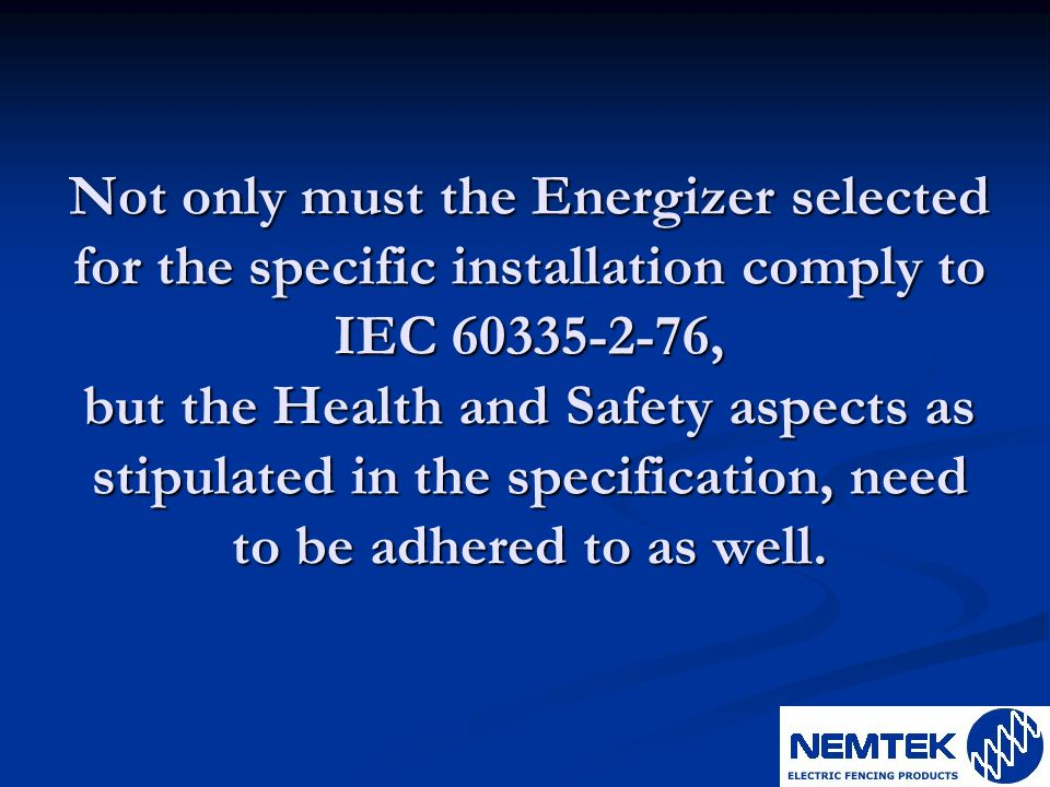 Not only must the Energizer selected for the specific installation comply to IEC 60335-2-76, but the Health and Safety aspects as stipulated in the sp