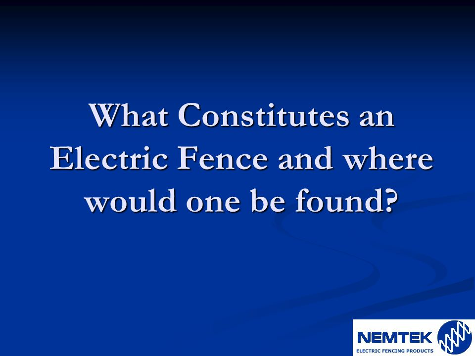 What Constitutes an Electric Fence and where would one be found?