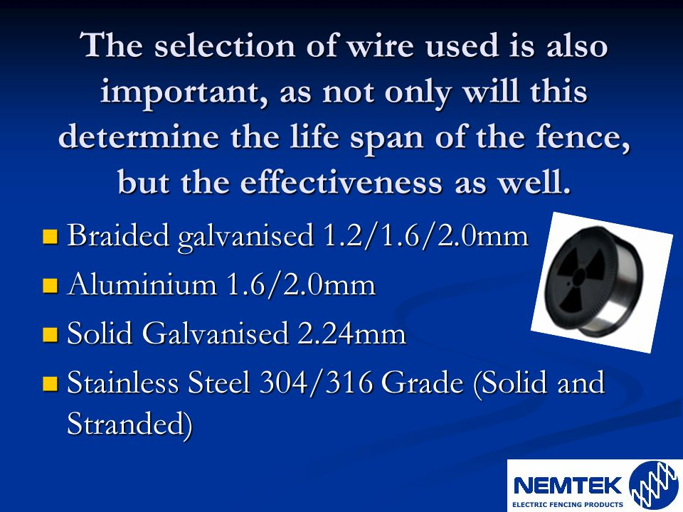 The selection of wire used is also important, as not only will this determine the life span of the fence, but the effectiveness as well. Braided galva