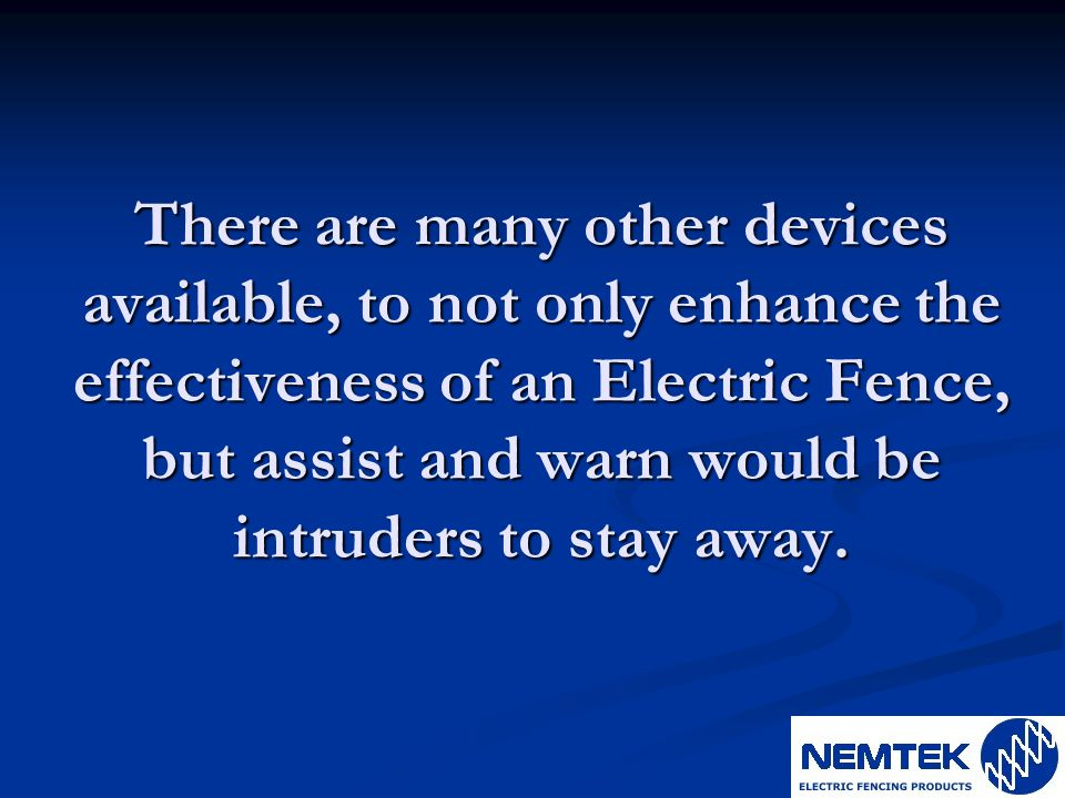 There are many other devices available, to not only enhance the effectiveness of an Electric Fence, but assist and warn would be intruders to stay awa