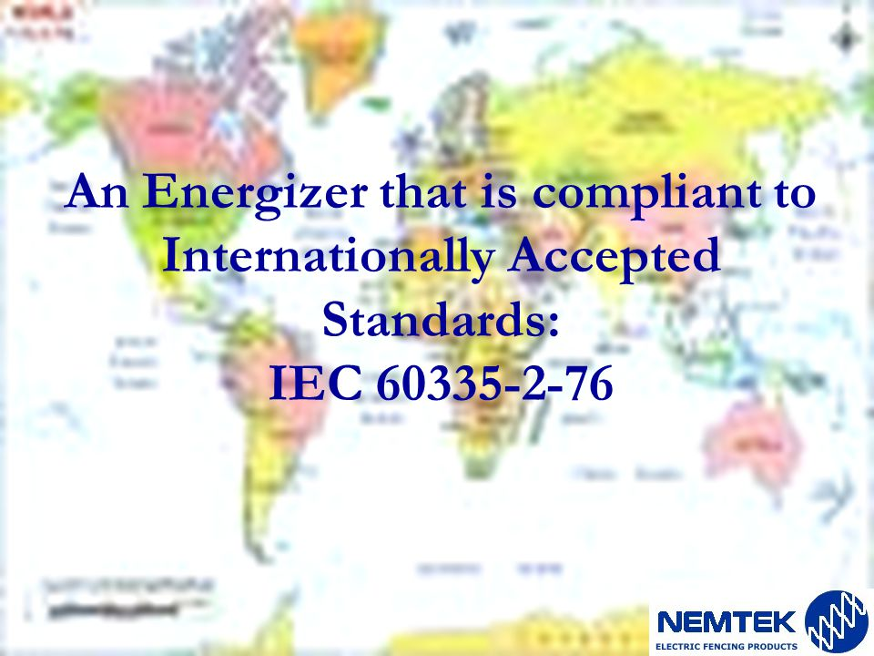 An Energizer that is compliant to Internationally Accepted Standards: IEC 60335-2-76