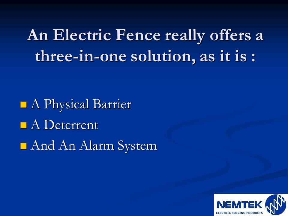 An Electric Fence really offers a three-in-one solution, as it is : A Physical Barrier A Physical Barrier A Deterrent A Deterrent And An Alarm System