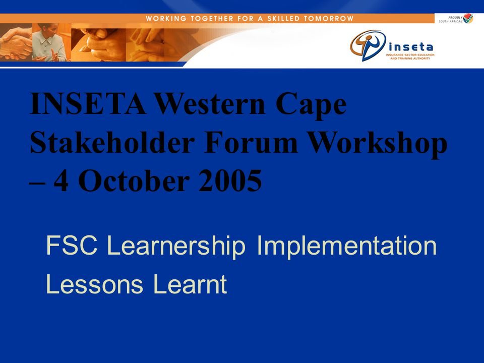 INSETA Western Cape Stakeholder Forum Workshop – 4 October 2005 FSC Learnership Implementation Lessons Learnt