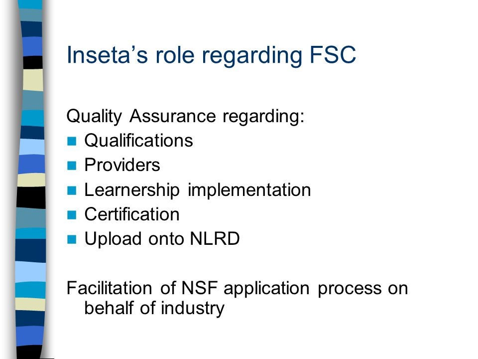 Inseta's role regarding FSC Quality Assurance regarding: Qualifications Providers Learnership implementation Certification Upload onto NLRD Facilitation of NSF application process on behalf of industry