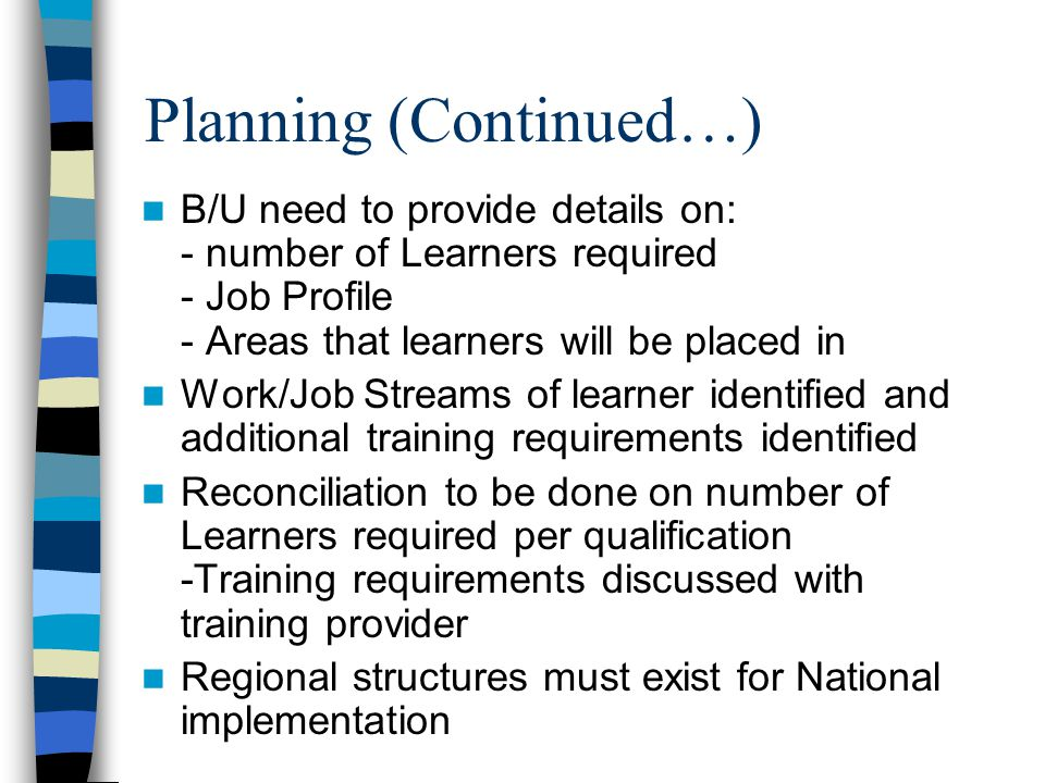 Planning (Continued…) B/U need to provide details on: - number of Learners required - Job Profile - Areas that learners will be placed in Work/Job Streams of learner identified and additional training requirements identified Reconciliation to be done on number of Learners required per qualification -Training requirements discussed with training provider Regional structures must exist for National implementation
