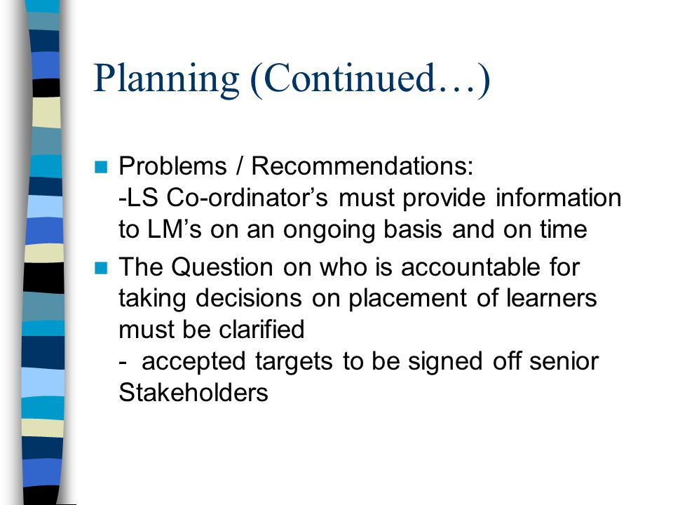 Planning (Continued…) Problems / Recommendations: -LS Co-ordinator's must provide information to LM's on an ongoing basis and on time The Question on who is accountable for taking decisions on placement of learners must be clarified - accepted targets to be signed off senior Stakeholders