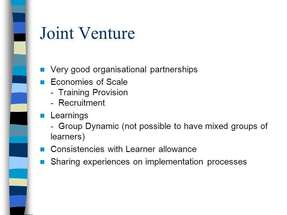Joint Venture Very good organisational partnerships Economies of Scale - Training Provision - Recruitment Learnings - Group Dynamic (not possible to have mixed groups of learners) Consistencies with Learner allowance Sharing experiences on implementation processes