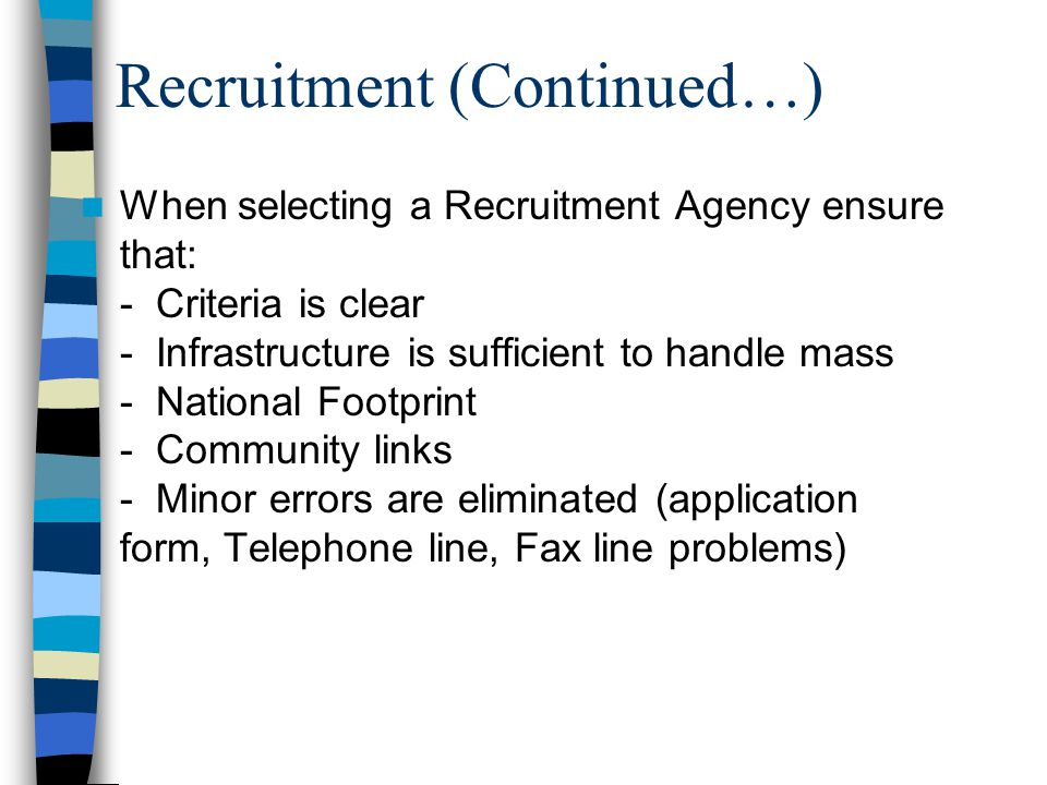 Recruitment (Continued…) When selecting a Recruitment Agency ensure that: - Criteria is clear - Infrastructure is sufficient to handle mass - National Footprint - Community links - Minor errors are eliminated (application form, Telephone line, Fax line problems)