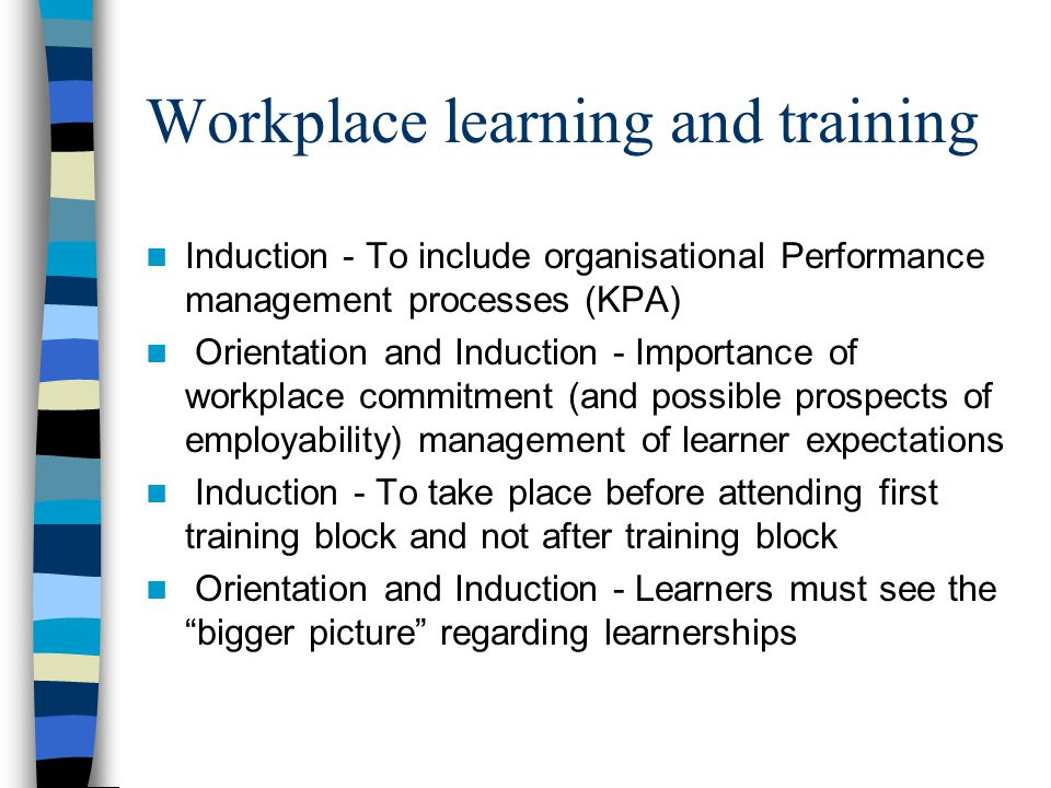 Workplace learning and training Induction - To include organisational Performance management processes (KPA) Orientation and Induction - Importance of workplace commitment (and possible prospects of employability) management of learner expectations Induction - To take place before attending first training block and not after training block Orientation and Induction - Learners must see the bigger picture regarding learnerships