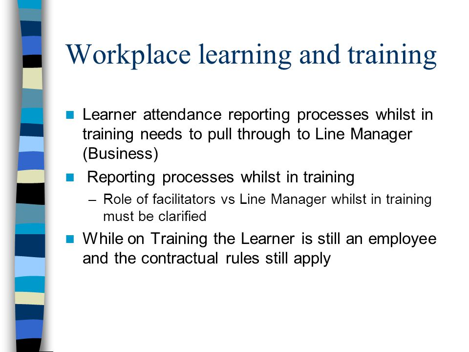 Learner attendance reporting processes whilst in training needs to pull through to Line Manager (Business) Reporting processes whilst in training –Role of facilitators vs Line Manager whilst in training must be clarified While on Training the Learner is still an employee and the contractual rules still apply Workplace learning and training