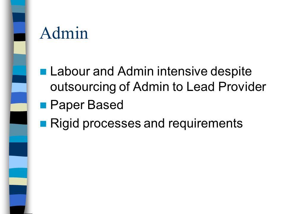 Admin Labour and Admin intensive despite outsourcing of Admin to Lead Provider Paper Based Rigid processes and requirements