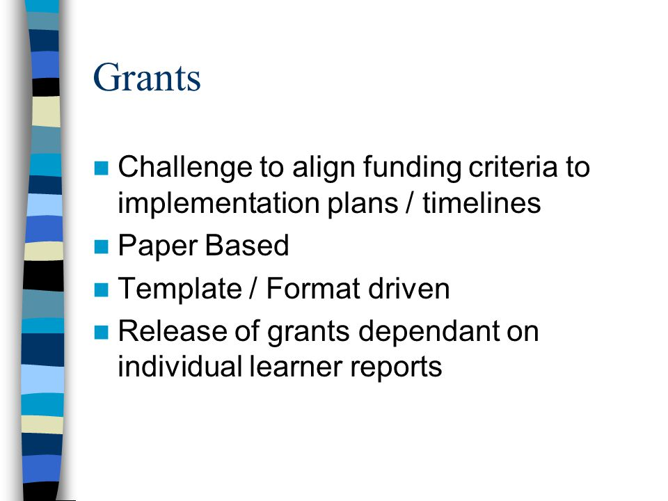 Grants Challenge to align funding criteria to implementation plans / timelines Paper Based Template / Format driven Release of grants dependant on ind