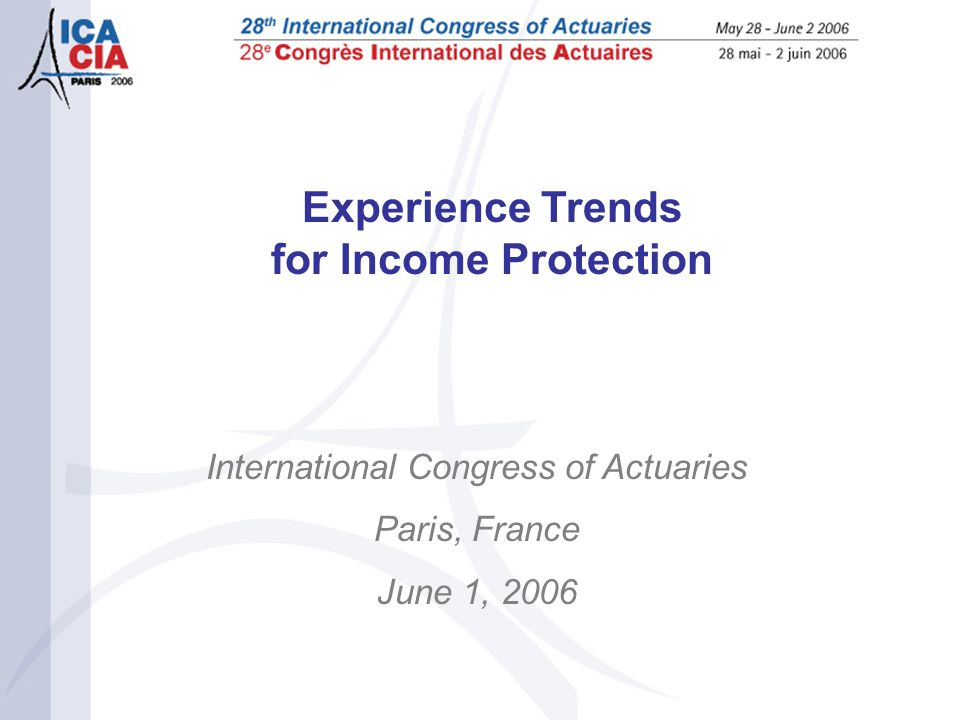 Experience Trends for Income Protection International Congress of Actuaries Paris, France June 1, 2006