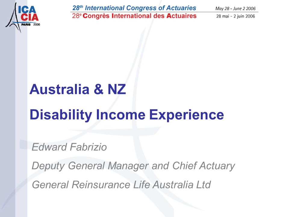Australia & NZ Disability Income Experience Edward Fabrizio Deputy General Manager and Chief Actuary General Reinsurance Life Australia Ltd