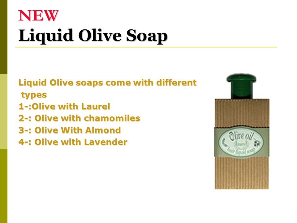 NEW Liquid Olive Soap Liquid Olive soaps come with different types types 1-:Olive with Laurel 2-: Olive with chamomiles 3-: Olive With Almond 4-: Oliv