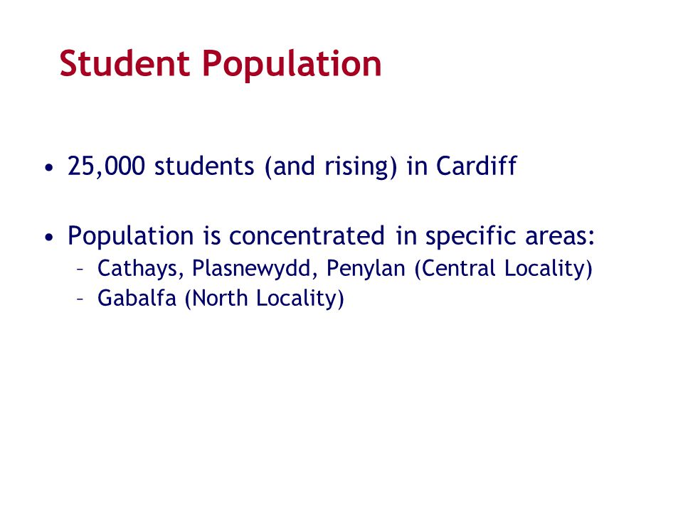 Student Population 25,000 students (and rising) in Cardiff Population is concentrated in specific areas: –Cathays, Plasnewydd, Penylan (Central Locali