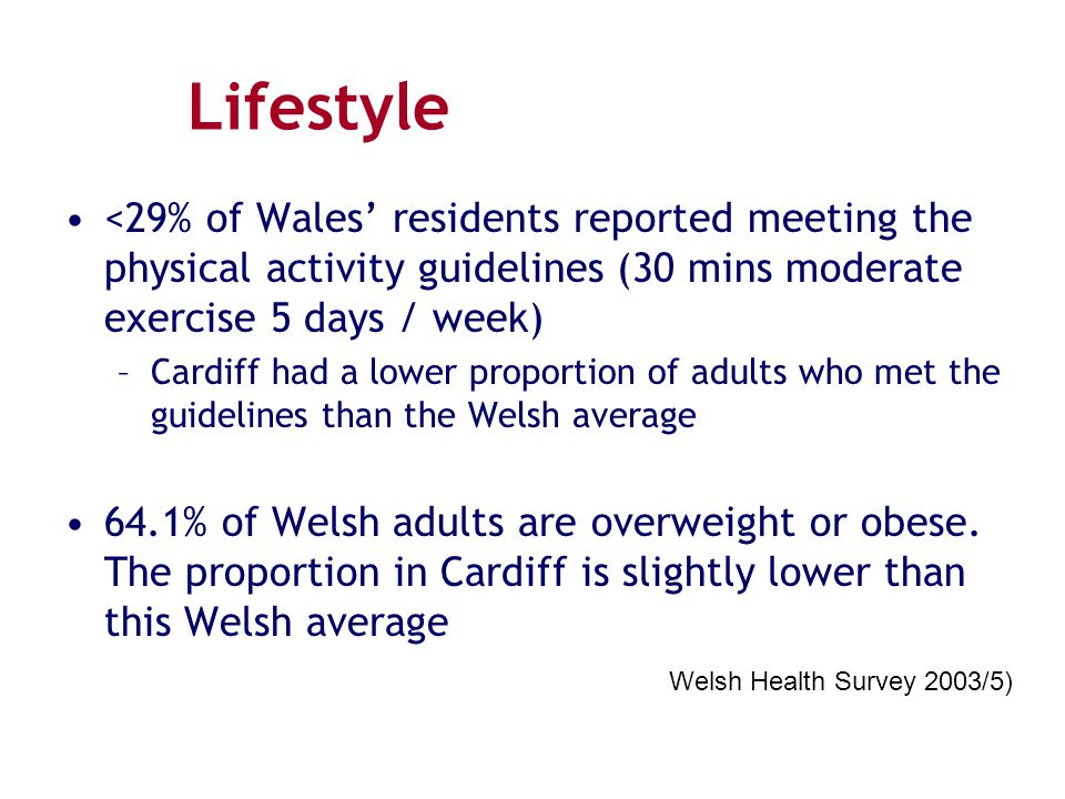 Lifestyle <29% of Wales' residents reported meeting the physical activity guidelines (30 mins moderate exercise 5 days / week) –Cardiff had a lower pr