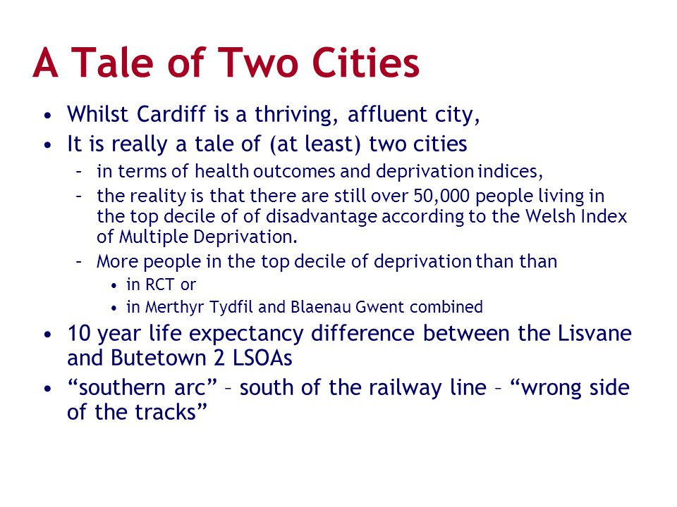 A Tale of Two Cities Whilst Cardiff is a thriving, affluent city, It is really a tale of (at least) two cities –in terms of health outcomes and depriv