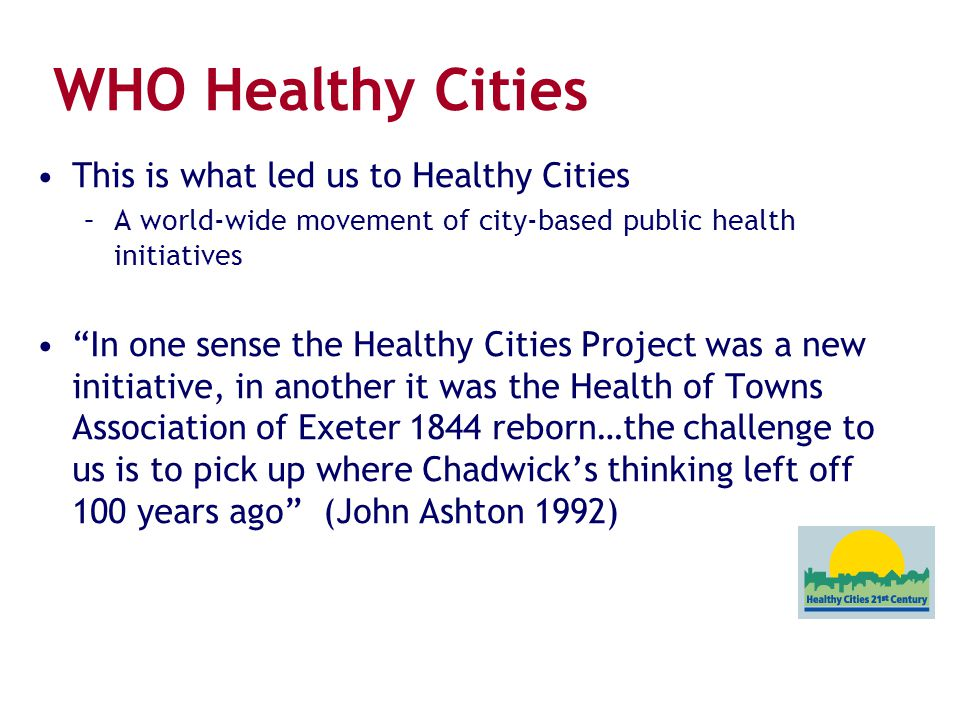 """WHO Healthy Cities This is what led us to Healthy Cities –A world-wide movement of city-based public health initiatives """"In one sense the Healthy Citi"""