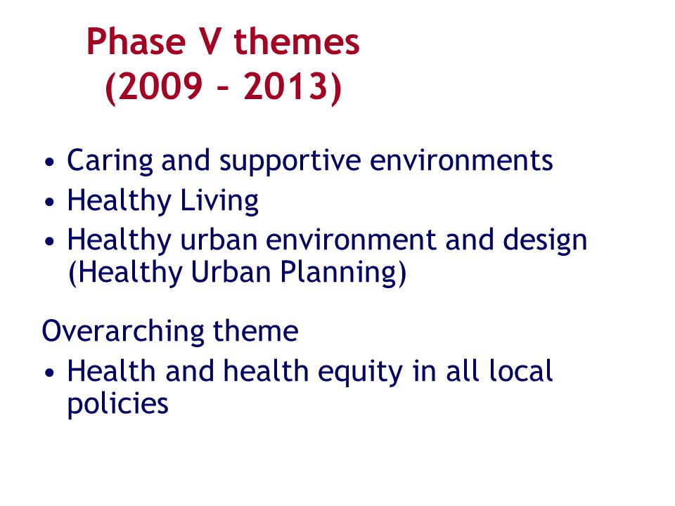 Phase V themes (2009 – 2013) Caring and supportive environments Healthy Living Healthy urban environment and design (Healthy Urban Planning) Overarchi