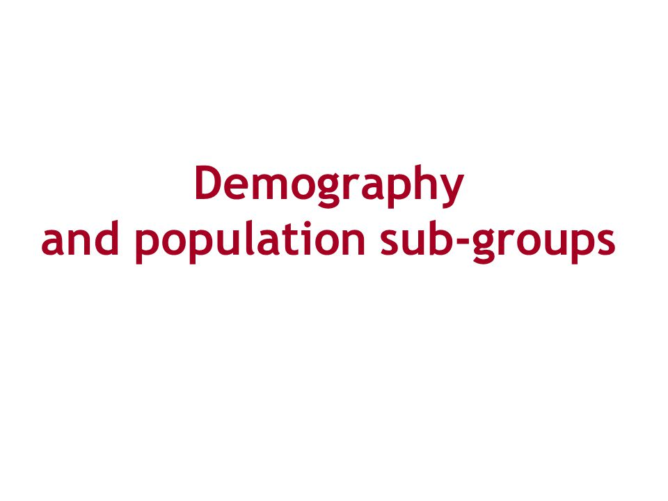 Demography and population sub-groups