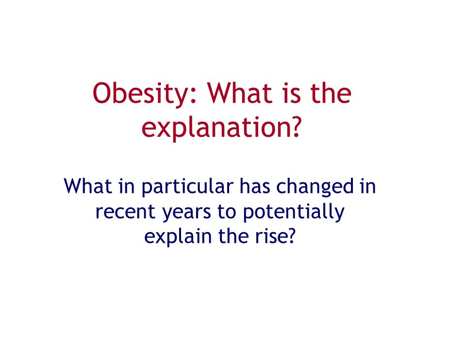 Obesity: What is the explanation? What in particular has changed in recent years to potentially explain the rise?