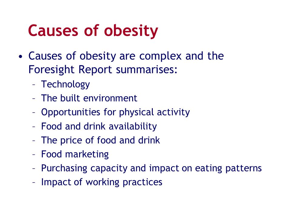 Causes of obesity Causes of obesity are complex and the Foresight Report summarises: –Technology –The built environment –Opportunities for physical ac