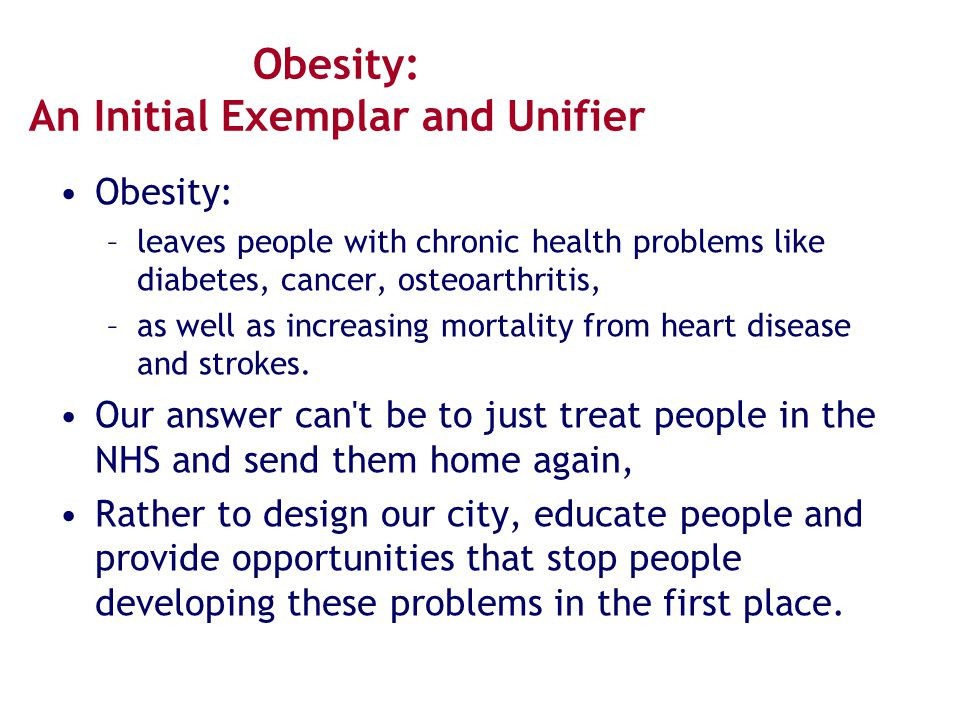 Obesity: An Initial Exemplar and Unifier Obesity: –leaves people with chronic health problems like diabetes, cancer, osteoarthritis, –as well as incre