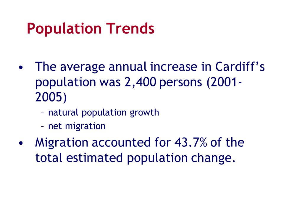 Population Trends The average annual increase in Cardiff's population was 2,400 persons (2001- 2005) –natural population growth –net migration Migrati