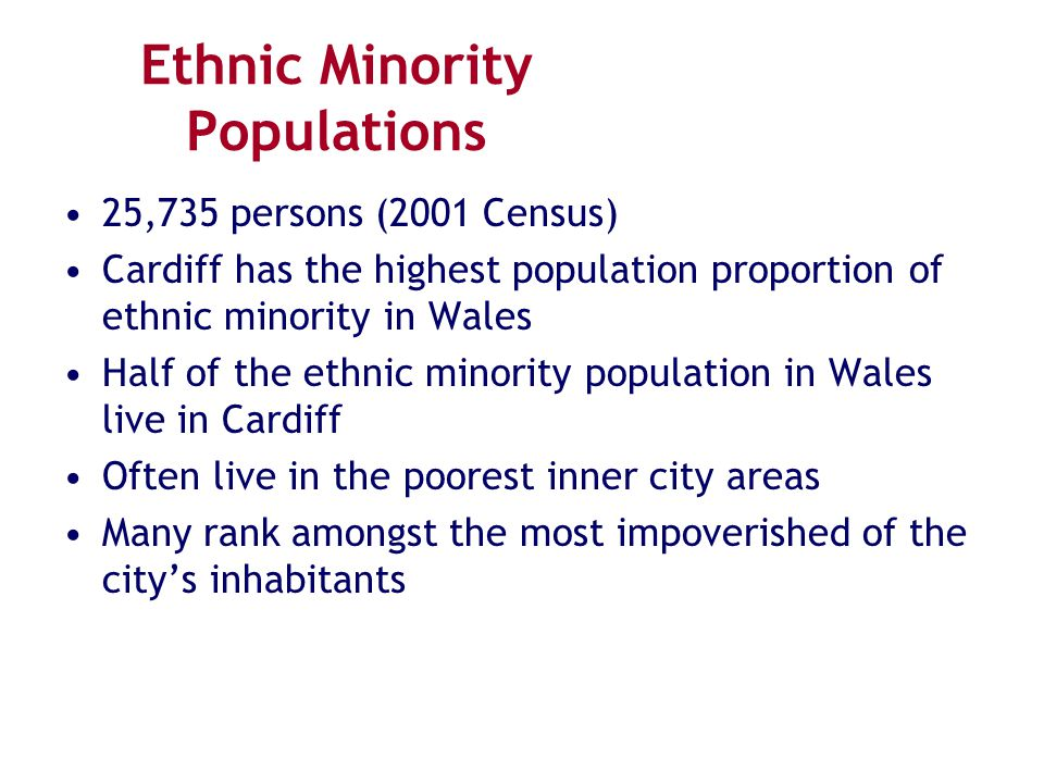 Ethnic Minority Populations 25,735 persons (2001 Census) Cardiff has the highest population proportion of ethnic minority in Wales Half of the ethnic