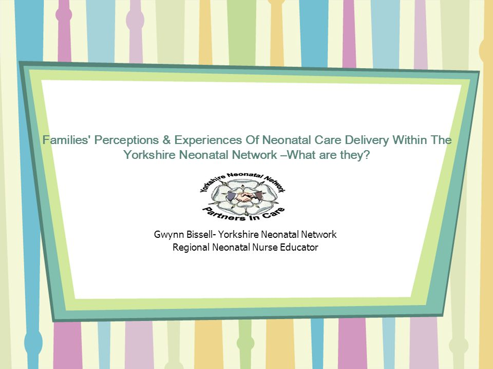 Families Perceptions & Experiences Of Neonatal Care Delivery Within The Yorkshire Neonatal Network –What are they.