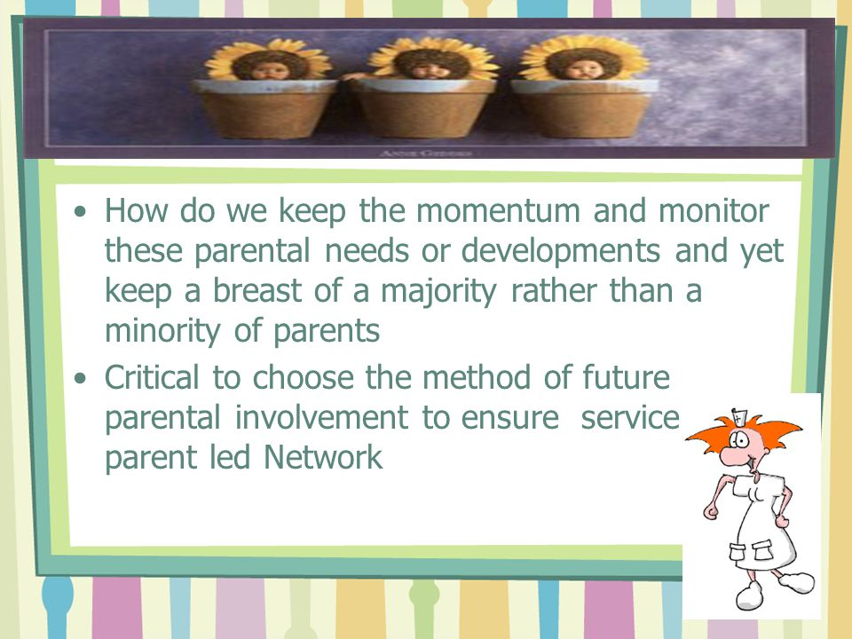 How do we keep the momentum and monitor these parental needs or developments and yet keep a breast of a majority rather than a minority of parents Critical to choose the method of future parental involvement to ensure service user- parent led Network