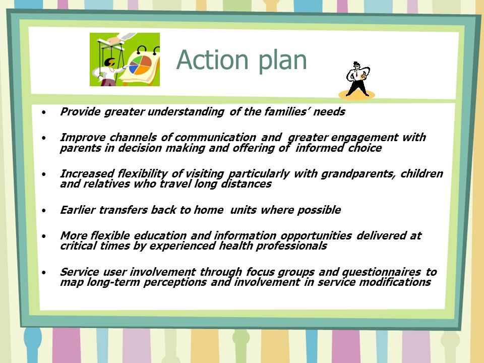Action plan Provide greater understanding of the families' needs Improve channels of communication and greater engagement with parents in decision making and offering of informed choice Increased flexibility of visiting particularly with grandparents, children and relatives who travel long distances Earlier transfers back to home units where possible More flexible education and information opportunities delivered at critical times by experienced health professionals Service user involvement through focus groups and questionnaires to map long-term perceptions and involvement in service modifications