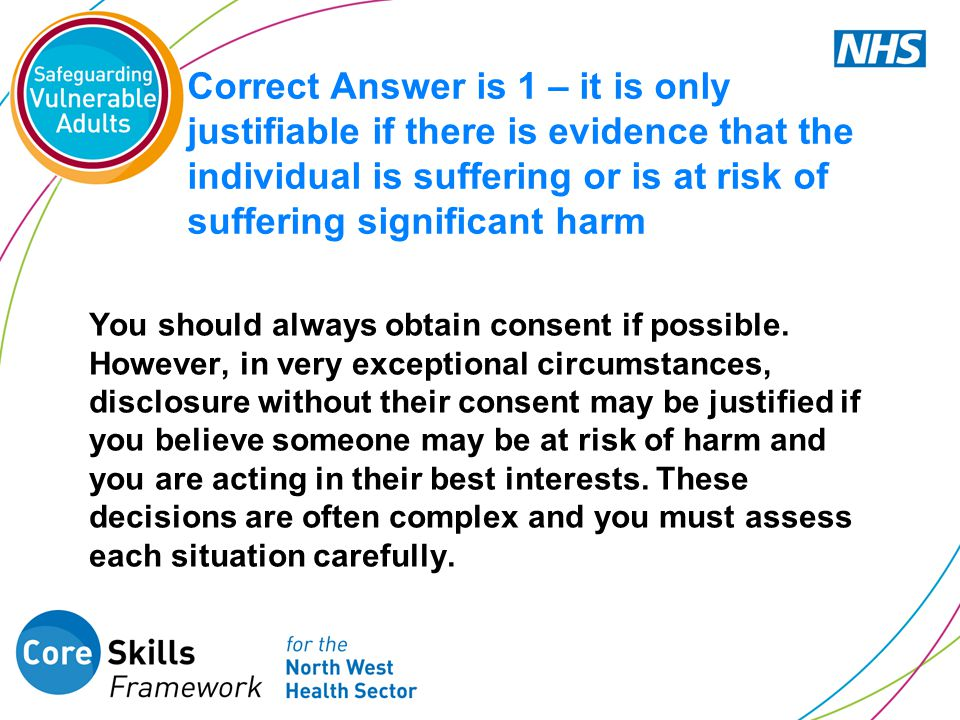 Correct Answer is 1 – it is only justifiable if there is evidence that the individual is suffering or is at risk of suffering significant harm You sho