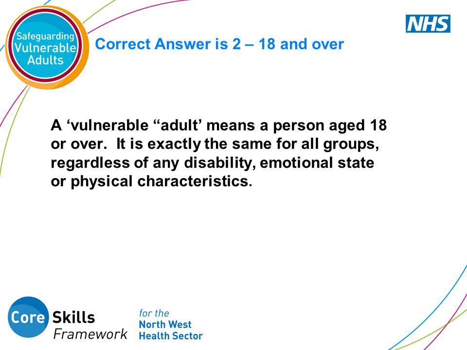 "Correct Answer is 2 – 18 and over A 'vulnerable ""adult' means a person aged 18 or over. It is exactly the same for all groups, regardless of any disab"